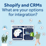 Shopify and CRMs – What are your options for integration?